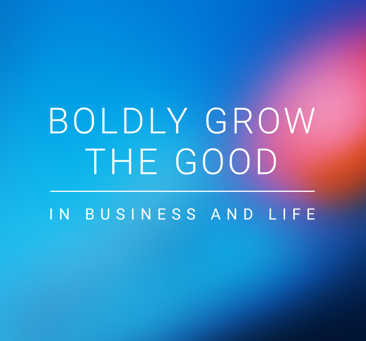 Boldly Grow The Good In Business and Life